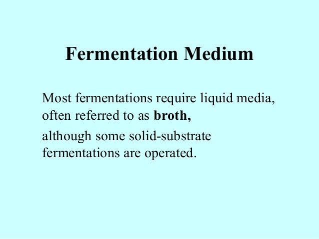 Fermentation Medium Most fermentations require liquid media, often referred to as broth, although some solid-substrate fer...