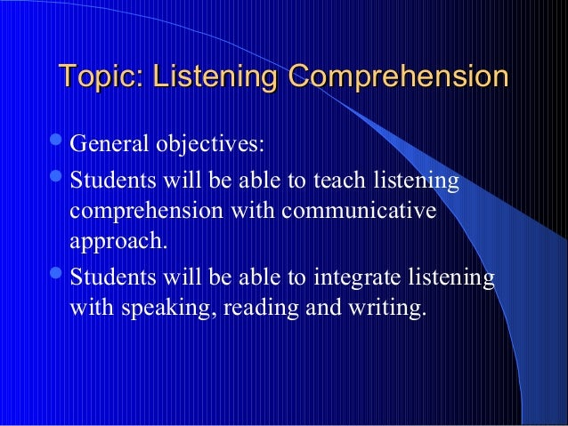 Topic: Listening ComprehensionTopic: Listening Comprehension General objectives: Students will be able to teach listenin...