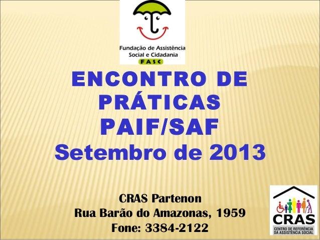 ENCONTRO DE PRÁTICAS PAIF/SAF Setembro de 2013 CRAS Partenon Rua Barão do Amazonas, 1959 Fone: 3384-2122
