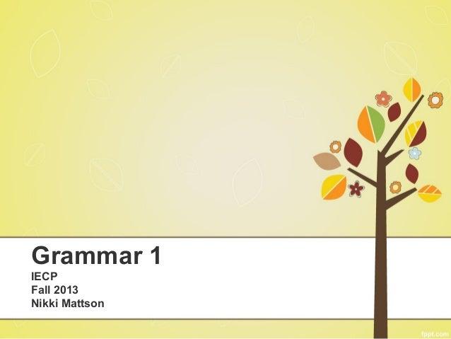 Grammar 1 IECP Fall 2013 Nikki Mattson