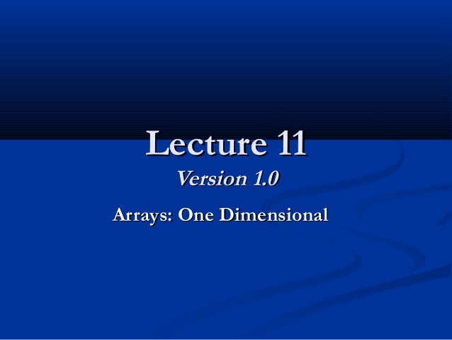 Lecture 11Lecture 11 Version 1.0Version 1.0 Arrays: One DimensionalArrays: One Dimensional