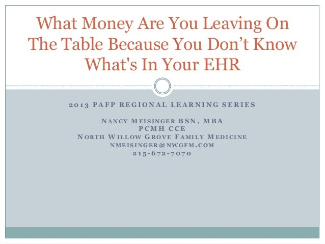 What Money Are You Leaving On The Table Because You Don't Know What's In Your EHR 2013 PAFP REGIONAL LEARNING SERIES NANCY...