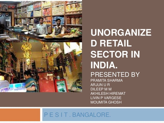 UNORGANIZE D RETAIL SECTOR IN INDIA. PRESENTED BY PRAMITA SHARMA ARJUN U R DILEEP M M AKHILESH HIREMAT LIVIN P VARGESE MOU...