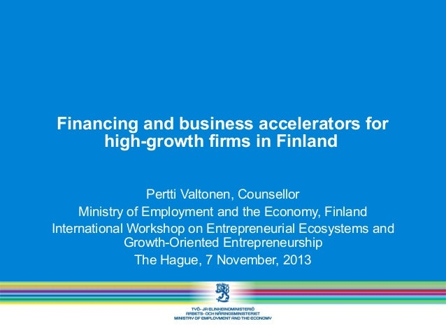 Financing and business accelerators for high-growth firms in Finland Pertti Valtonen, Counsellor Ministry of Employment an...