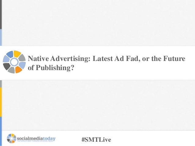 Native Advertising: Latest Ad Fad, or the Future of Publishing?  #SMTLive