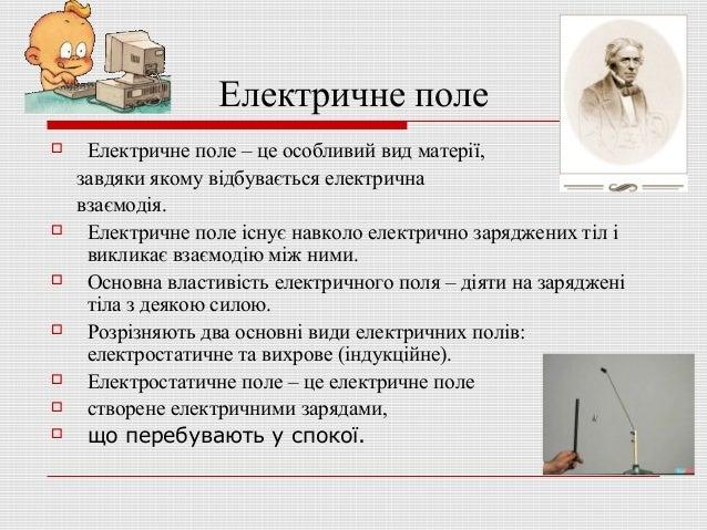 Електричне поле             Електричне поле – це особливий вид матерії, завдяки якому відбувається електрична взаєм...