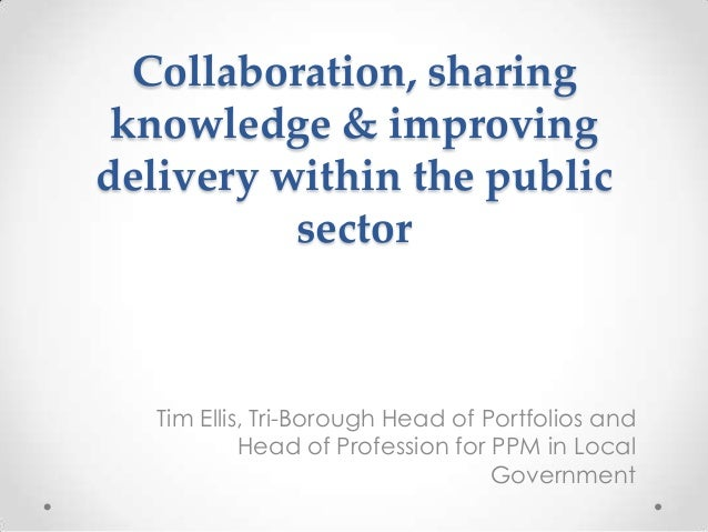 Collaboration, sharing knowledge & improving delivery within the public sector  Tim Ellis, Tri-Borough Head of Portfolios ...