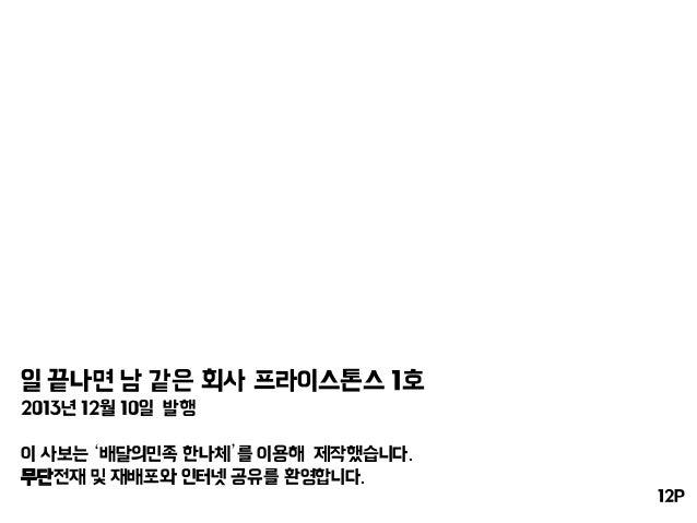일 끝나면 남 같은 회사 프라이스톤스 1호 2013년 12월 10일 발행 이 사보는 '배달의민족 한나체'를 이용해 제작했습니다. 무단전재 및 재배포와 인터넷 공유를 환영합니다. 12P