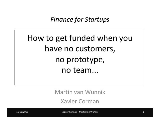 Finance for Startups  How to get funded when you have no customers, no prototype, no team... Martin van Wunnik Xavier Corm...