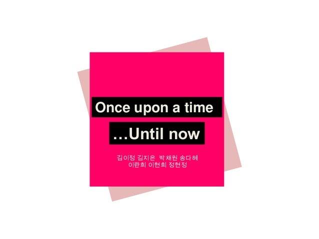 Once upon a time  …Until now 김이정 김지은 박채원 송다혜 이란희 이현희 정현정
