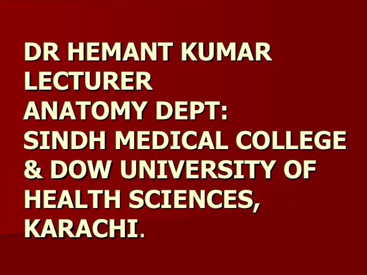 DR HEMANT KUMAR LECTURER  ANATOMY DEPT: SINDH MEDICAL COLLEGE & DOW UNIVERSITY OF HEALTH SCIENCES, KARACHI .
