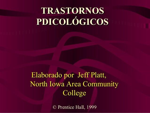 TRASTORNOS PDICOLÓGICOS  Elaborado por Jeff Platt, North Iowa Area Community College © Prentice Hall, 1999