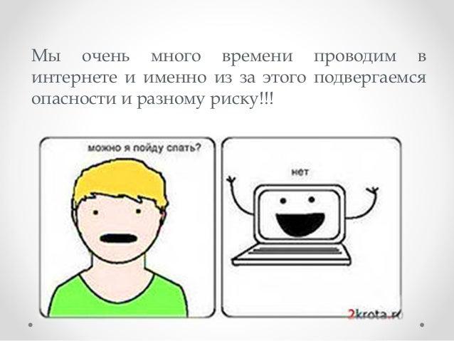 Мы очень много времени проводим в интернете и именно из за этого подвергаемся опасности и разному риску!!!