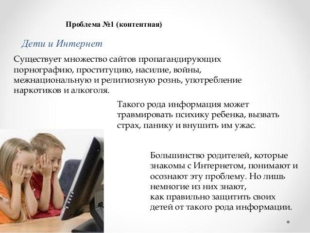 Проблема №1 (контентная)  Дети и Интернет Существует множество сайтов пропагандирующих порнографию, проституцию, насилие, ...