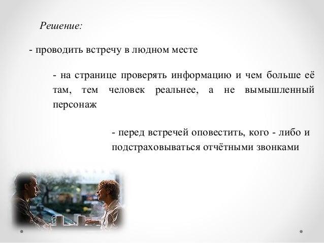 Решение: - проводить встречу в людном месте - на странице проверять информацию и чем больше её там, тем человек реальнее, ...