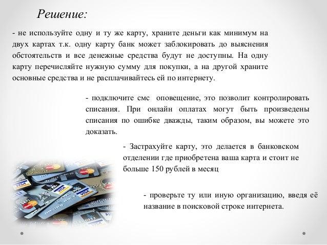 Решение: - не используйте одну и ту же карту, храните деньги как минимум на двух картах т.к. одну карту банк может заблоки...