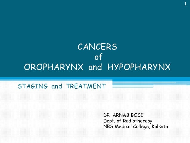 1  CANCERS of OROPHARYNX and HYPOPHARYNX STAGING and TREATMENT  DR ARNAB BOSE Dept. of Radiotherapy NRS Medical College, K...