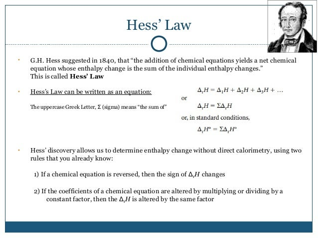 hess law Hess's law states that the total enthalpy of a system stay the same throughout a chemical reaction whether said reaction is comprised of one step or of many steps.