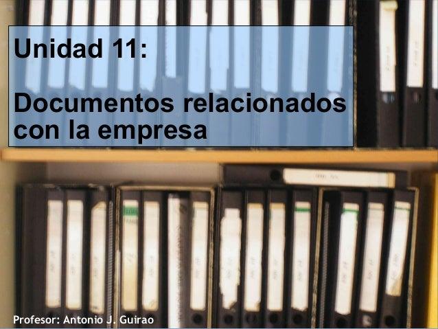 Unidad 11: Documentos relacionados con la empresa  Profesor: Antonio J. Guirao
