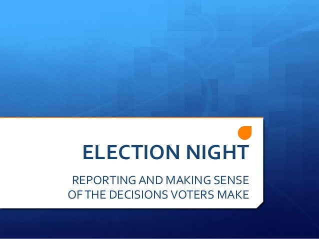 ELECTION NIGHT REPORTING AND MAKING SENSE OF THE DECISIONS VOTERS MAKE