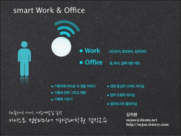 smart Work & Office  • Work  시간관리, 정보관리, 업무관리  • Office  일, 회사, 삶에 대한 태도  • 기획자로서의 삶 속 경험 이야기 • 기획과 전략 그리고 역량 • 기획력 기르기  •...