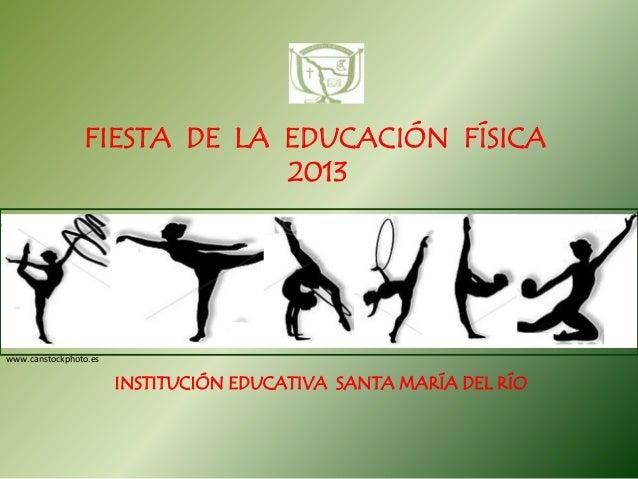 FIESTA DE LA EDUCACIÓN FÍSICA 2013  www.canstockphoto.es  INSTITUCIÓN EDUCATIVA SANTA MARÍA DEL RÍO