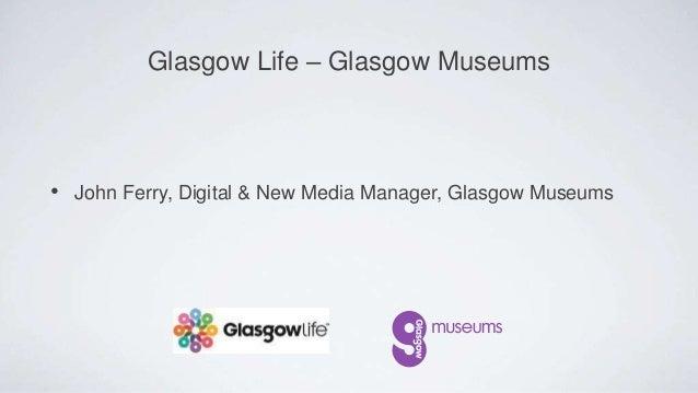 • John Ferry, Digital & New Media Manager, Glasgow Museums Glasgow Life – Glasgow Museums