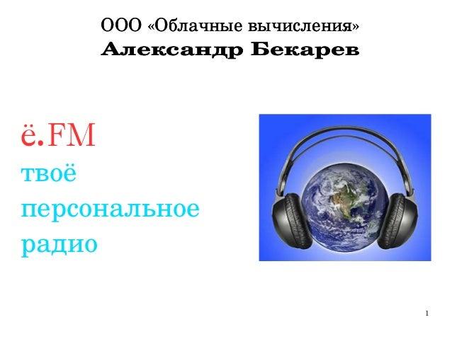 1 ООО«Облачныевычисления» АлександрБекарев ООО«Облачныевычисления» АлександрБекарев ё.FM твоё персональное радио