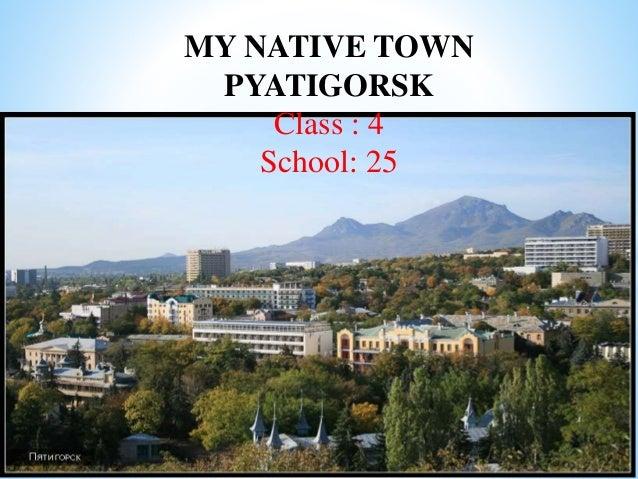 MY NATIVE TOWN PYATIGORSK Class : 4 School: 25