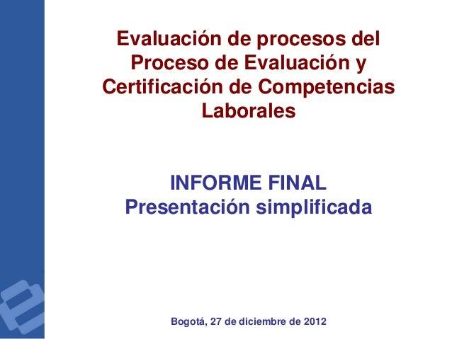 Evaluación de procesos del Proceso de Evaluación y Certificación de Competencias Laborales INFORME FINAL Presentación simp...