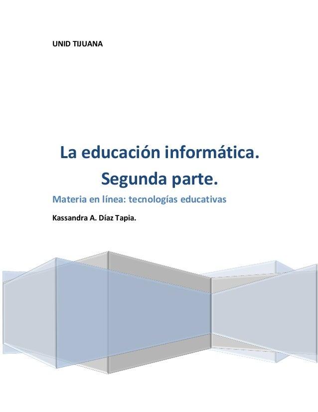 UNID TIJUANA La educación informática. Segunda parte. Materia en línea: tecnologías educativas Kassandra A. Díaz Tapia.