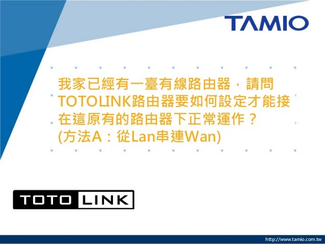 http://www.tamio.com.tw 我家已經有一臺有線路由器,請問 TOTOLINK路由器要如何設定才能接 在這原有的路由器下正常運作? (方法A:從Lan串連Wan)