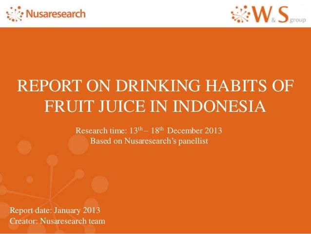 Report date: January 2013 Creator: Nusaresearch team REPORT ON DRINKING HABITS OF FRUIT JUICE IN INDONESIA Research time: ...