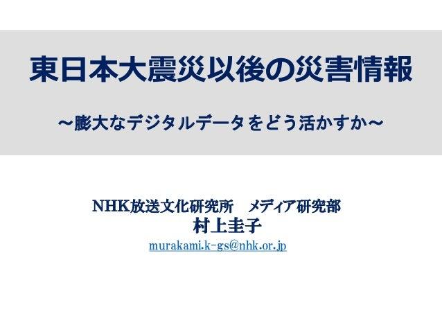 東日本大震災以後の災害情報 ~膨大なデジタルデータをどう活かすか~ NHK放送文化研究所 メディア研究部 村上圭子 murakami.k-gs@nhk.or.jp