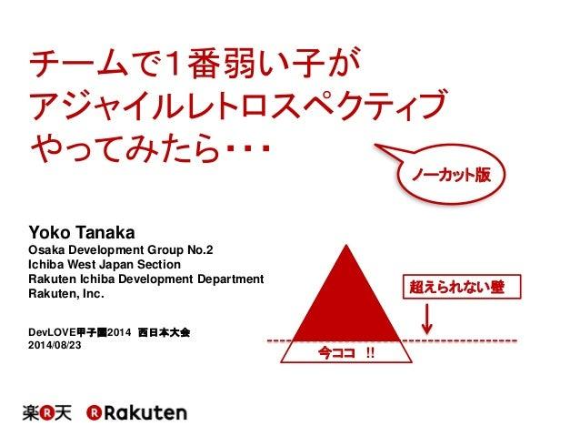 チームで1番弱い子が アジャイルレトロスペクティブ やってみたら・・・  Yoko Tanaka  Osaka Development Group No.2  Ichiba West Japan Section  Rakuten Ichiba ...