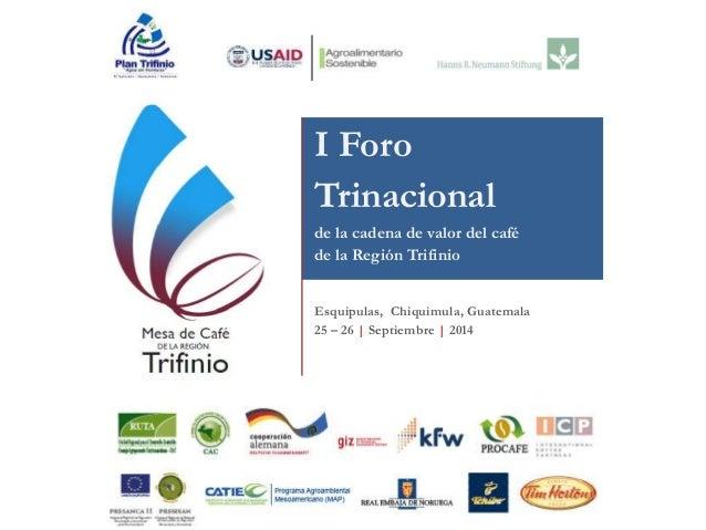 I Foro  Trinacional  de la cadena de valor del café  de la Región Trifinio  Esquipulas, Chiquimula, Guatemala  25 – 26 | S...