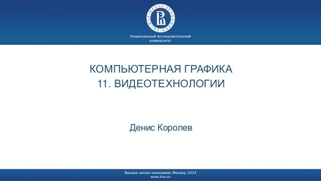 КОМПЬЮТЕРНАЯ ГРАФИКА  11. ВИДЕОТЕХНОЛОГИИ  Денис Королев