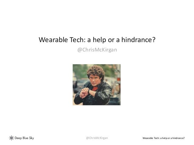 Wearable Tech: a help or a hindrance?  Wearable Tech: a help or a hindrance?  @ChrisMcKirgan  @ChrisMcKirgan