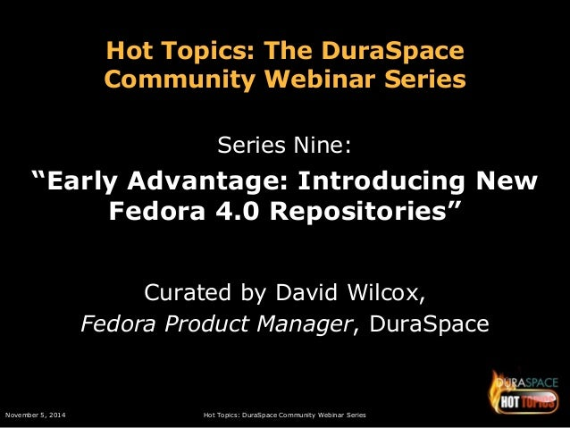 "Hot Topics: The DuraSpace  Community Webinar Series  Series Nine:  ""Early Advantage: Introducing New  Fedora 4.0 Repositor..."