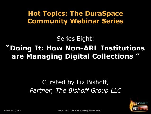 """Hot Topics: The DuraSpace  Community Webinar Series  Series Eight:  """"Doing It: How Non-ARL Institutions  are Managing Digi..."""