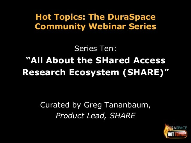 """Hot Topics: The DuraSpace  Community Webinar Series  Series Ten:  """"All About the SHared Access  Research Ecosystem (SHARE)..."""