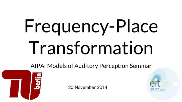 Frequency-Place Transformation AIPA: Models of Auditory Perception Seminar 20 November 2014