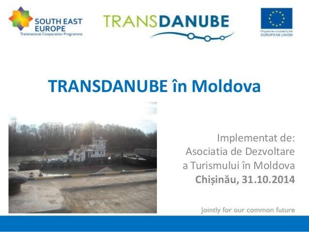 TRANSDANUBE în Moldova  Implementat de:  Asociatia de Dezvoltare  a Turismului în Moldova  Chișinău, 31.10.2014