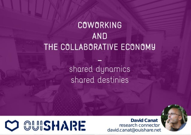 COWORKING  AND  THE COLLABORATIVE ECONOMY  _  shared dynamics  shared destinies  David Canat  research connector  david.ca...
