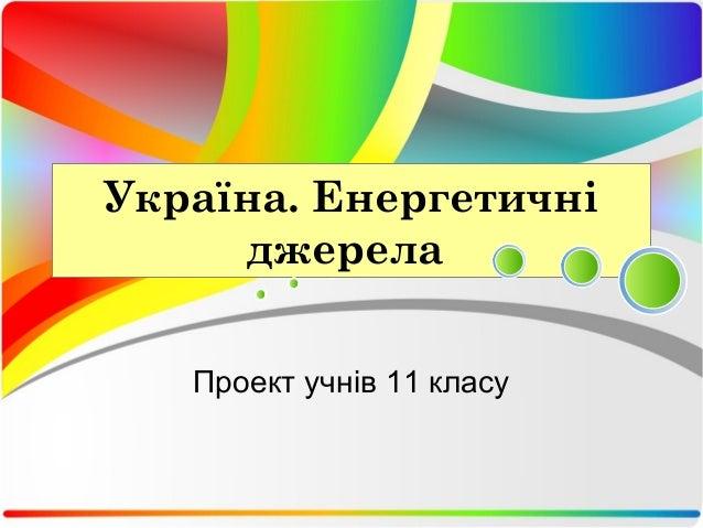 Україна. Енергетичні  джерела  Проект учнів 11 класу
