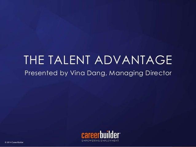 © 2014 CareerBuilder  THE TALENT ADVANTAGE  Presented by Vina Dang, Managing Director  © 2014 CareerBuilder