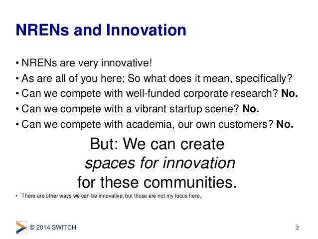 © 2014 SWITCH • NRENs are very innovative! • As are all of you here; So what does it mean, specifically? • Can we compete ...