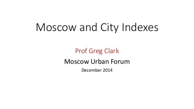 Moscow and City Indexes Prof Greg Clark Moscow Urban Forum December 2014