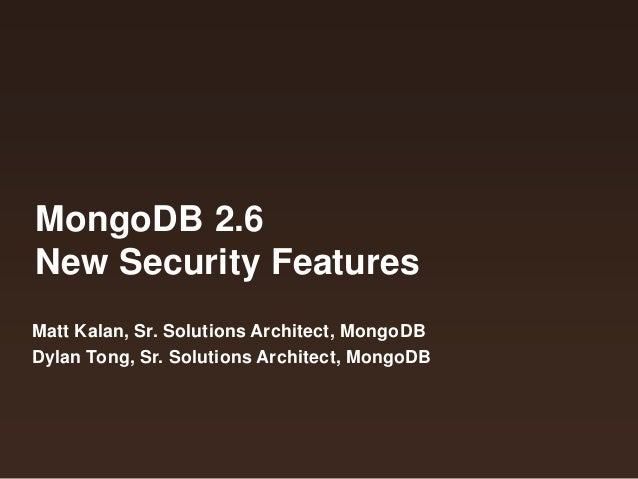 MongoDB 2.6 New Security Features Matt Kalan, Sr. Solutions Architect, MongoDB Dylan Tong, Sr. Solutions Architect, MongoD...