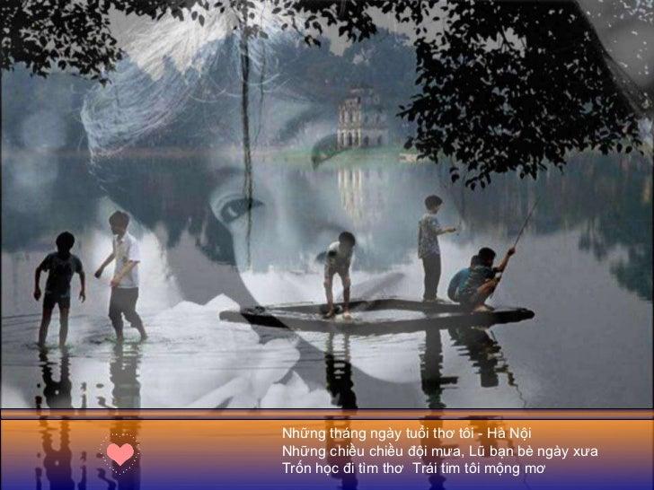 Những tháng ngày tuổi thơ tôi - Hà Nội Những chiều chiều đội mưa, Lũ bạn bè ngày xưa Trốn học đi tìm thơ  Trái tim tôi mộn...